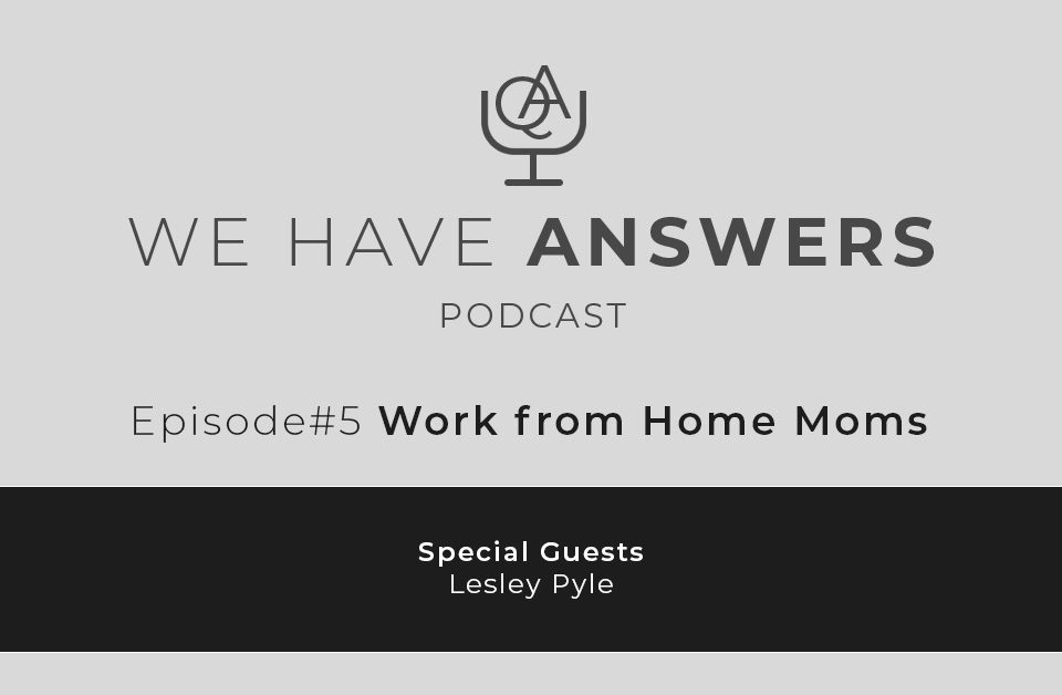 We Have Answers Podcast Social - Episode 5 Work from Home Moms